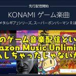 コナミのゲーム音楽配信というからAmazon Music Unlimited加入しちゃったじゃないか。
